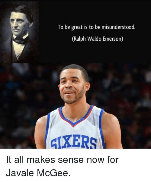 Nba, Ralph Waldo Emerson, and Javale McGee: To be great is to be misunderstood.  (Ralph Waldo Emerson It all makes sense now for Javale McGee.