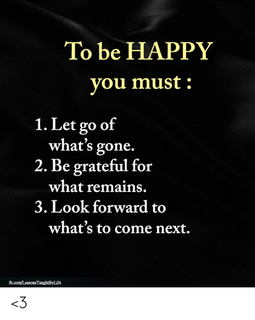 look forward: To be HAPPY  you must  1. Let go of  what's gone.  2. Be grateful for  what remains.  3. Look forward to  what's to come next.  fd.com/LessonsTaughtByLife <3