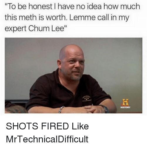 """Mrtechnicaldifficult: """"To be honest have no idea how much  this meth is worth. Lemme call in my  expert Chum Lee""""  HISTORY SHOTS FIRED  Like MrTechnicalDifficult"""