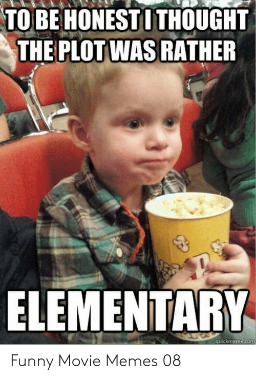 Funny Movie Memes: TO BE HONEST I THOUGHT  THE PLOTWAS RATHER  ELEMENTARY  uickmeme.com Funny Movie Memes 08