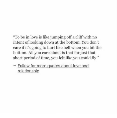 """Quotes About: To be in love is like jumping off a cliff with no  intent of looking down at the bottom. You don't  care if it's going to hurt like hell when you hit the  bottom. All you care about is that for just that  short period of time, you felt like you could fly.""""  05  Follow for more quotes about love and  relationship"""
