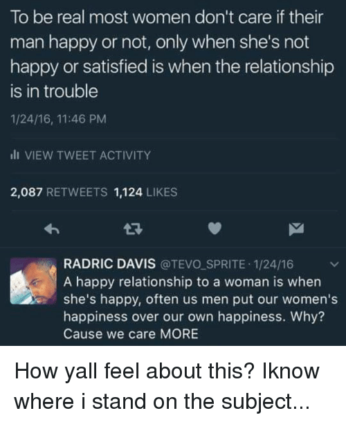 Radric Davis: To be real most women don't care if their  man happy or not, only when she's not  happy or satisfied is when the relationship  is in trouble  1/24/16, 11:46 PM  ill VIEW TWEET ACTIVITY  2,087 RETWEETS 1,124  LIKES  RADRIC DAVIS  TEVO SPRITE 1/24/16  A happy relationship to a woman is when  she's happy, often us men put our women's  happiness over our own happiness. Why?  Cause we care MORE How yall feel about this? Iknow where i stand on the subject...