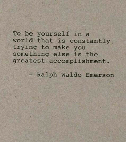 be yourself: To be yourself in a  world that is constantly  trying to make you  something else is the  greatest accomplishment.  - Ralph Waldo Emerson