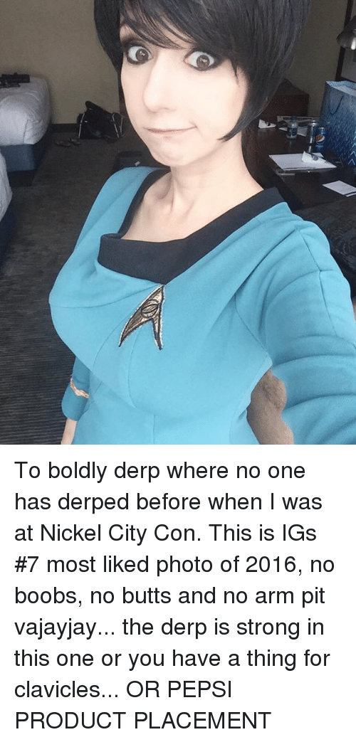 product placement: To boldly derp where no one has derped before when I was at Nickel City Con. This is IGs #7 most liked photo of 2016, no boobs, no butts and no arm pit vajayjay... the derp is strong in this one or you have a thing for clavicles... OR PEPSI PRODUCT PLACEMENT