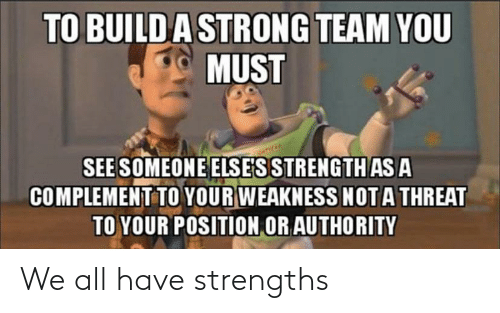 You Must: TO BUILDA STRONG TEAM YOU  MUST  SEE SOMEONE ELSE'S STRENGTH AS A  COMPLEMENT TO YOUR WEAKNESS NOTA THREAT  TO YOUR POSITION OR AUTHORITY We all have strengths