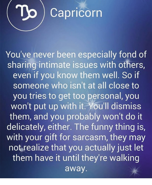 Funny: To Capricorn  You've never been especially fond of  sharing intimate issues with others,  even if you know them well. So if  someone who isn't at all close to  you tries to get too personal, you  won't put up with it. You'll dismiss  them, and you probably won't do it  delicately, either. The funny thing is,  with your gift for sarcasm, they may  not realize that you actually just let  them have it until they're walking  away.
