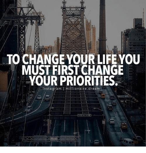 Life: TO CHANGE YOUR LIFE YOU  MUST FIRST CHANGE  YOUR PRIORITIES  nstagram millionaire dream