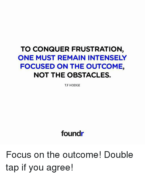 Memes, Focus, and 🤖: TO CONQUER FRUSTRATION  ONE MUST REMAIN INTENSELY  FOCUSED ON THE OUTCOME,  NOT THE OBSTACLES.  T.F HODGE  foundr Focus on the outcome! Double tap if you agree!