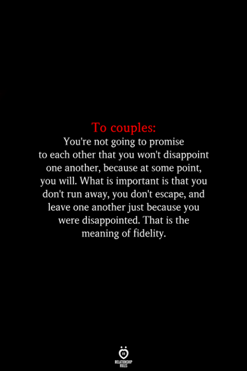 The Meaning: To couples:  You're not going to promise  to each other that you won't disappoint  one another, because at some point,  you will. What is important is that you  don't run away, you don't escape, and  leave one another just because you  were disappointed. That is the  meaning of fidelity
