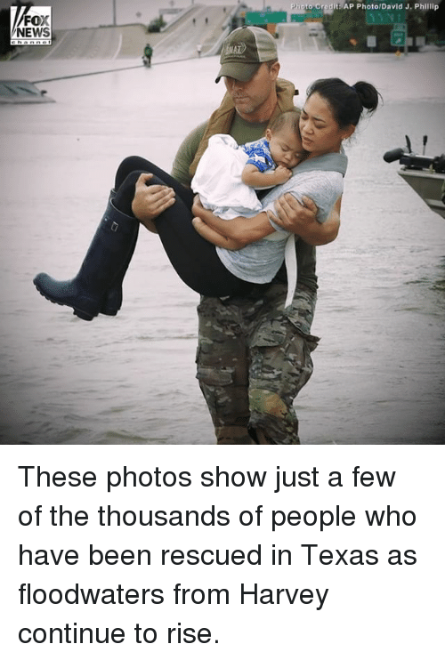 Memes, News, and Fox News: to  Credit  AP Photo/David J. Phillip  FOX  NEWS These photos show just a few of the thousands of people who have been rescued in Texas as floodwaters from Harvey continue to rise.