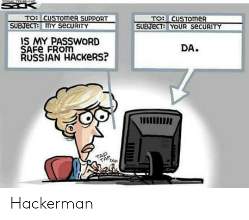safe: TO: CUSTOmeR  SUBJeCT my SecURITY  IS MY PASSWORD  SAFe FROM  RUSSIAN HACKeRS?  DA.  TAP  ATAP Hackerman