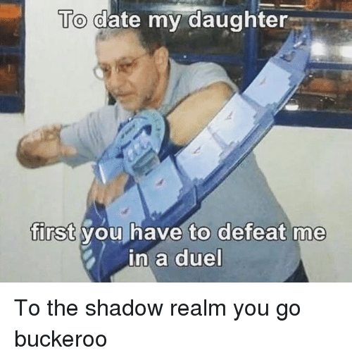 Date My Daughter: To date my daughter  first you have to defeat me  in a duel To the shadow realm you go buckeroo