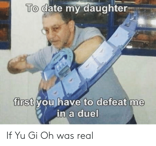 Date My Daughter: To date my daughter  first you have to defeat me  in a duel If Yu Gi Oh was real