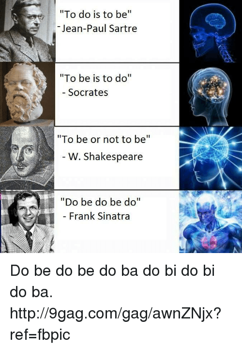 """Dank, 🤖, and Jeans: """"To do is to be  II  Jean-Paul Sartre  """"To be is to do  II  Socrates  """"To be or not to be  W. Shakespeare  """"Do be do be do""""  Frank Sinatra Do be do be do ba do bi do bi do ba. http://9gag.com/gag/awnZNjx?ref=fbpic"""