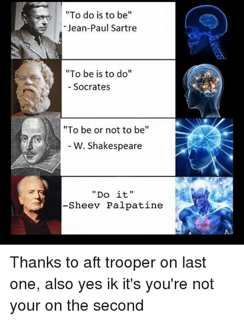"Memes, 🤖, and Jeans: To do is to be  Jean-Paul Sartre  ""To be is to do""  Socrates  ""To be or not to be  W. Shakespeare  Do it  -Sheev Palpatine Thanks to aft trooper on last one, also yes ik it's you're not your on the second"