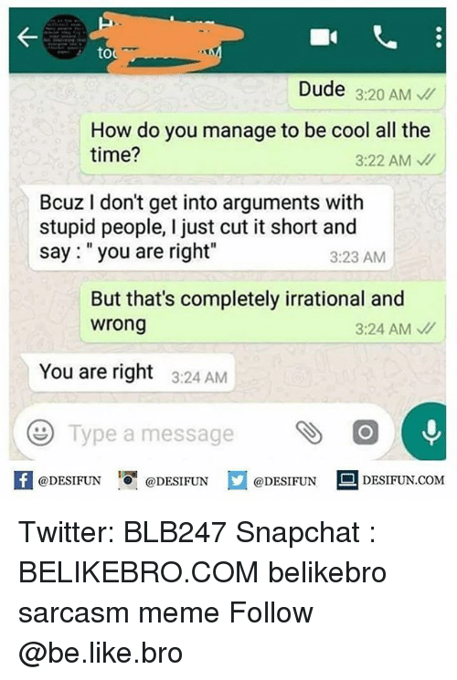 "Be Like, Dude, and Meme: to  Dude 3:20 AM  How do you manage to be cool all the  time?  3:22 AM、//  Bcuz I don't get into arguments with  stupid people, I just cut it short and  say: ""you are right""  3:23 AM  But that's completely irrational and  wrong  3:24 AM  You are right  3:24 AM  Type a message O  K @DESIFUN 증@DESIFUN口@DESIFUN-DESIFUN.COM Twitter: BLB247 Snapchat : BELIKEBRO.COM belikebro sarcasm meme Follow @be.like.bro"