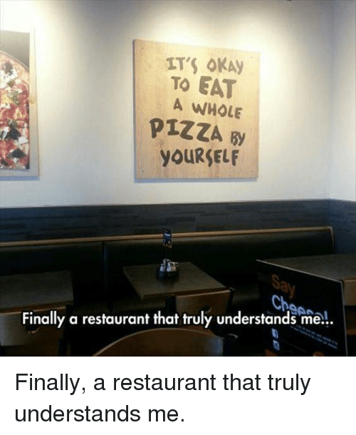 Dank, Finals, and Pizza: TO EAT  A WHOLE  PIZZA By  YOURSELF  Cha  Finally a restaurant that truly understands me... Finally, a restaurant that truly understands me.