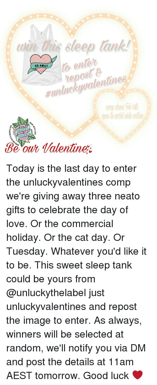 Unluckiness: to enter  GO AWAY  unlucky walentunes  MAD  UNLUC  Be our Talentine Today is the last day to enter the unluckyvalentines comp we're giving away three neato gifts to celebrate the day of love. Or the commercial holiday. Or the cat day. Or Tuesday. Whatever you'd like it to be. This sweet sleep tank could be yours from @unluckythelabel just unluckyvalentines and repost the image to enter. As always, winners will be selected at random, we'll notify you via DM and post the details at 11am AEST tomorrow. Good luck ❤