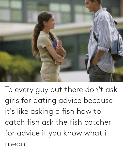 if you know what i mean: To every guy out there don't ask girls for dating advice because it's like asking a fish how to catch fish ask the fish catcher for advice if you know what i mean