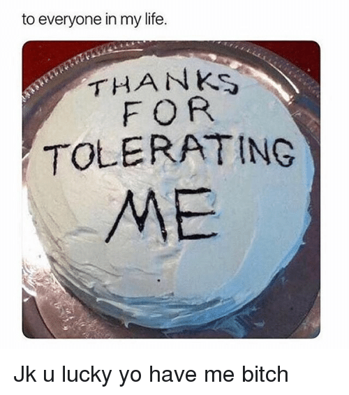 Bitch, Life, and Yo: to everyone in my life.  THANKs  FOR  TOLERATING  ME Jk u lucky yo have me bitch