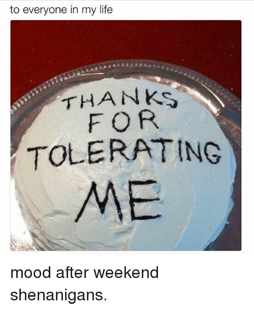 to everyone in my life thanks for tolerating me mood after weekend