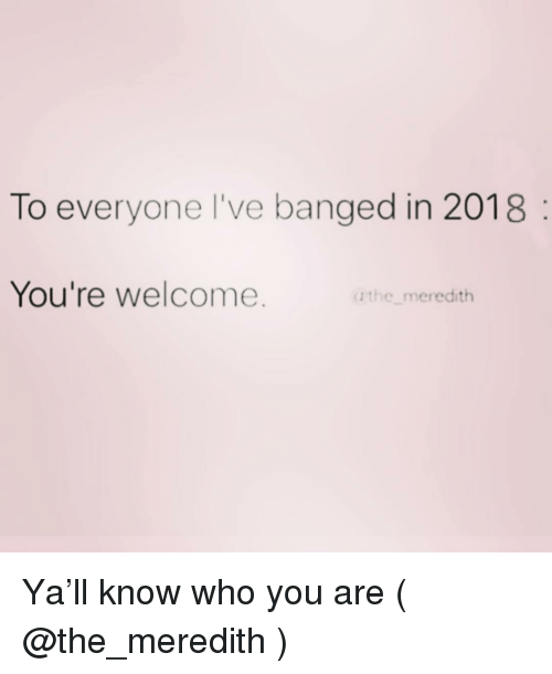 Meredith: To everyone l've banged in 2018  You're welcome.  a the meredith Ya'll know who you are ( @the_meredith )
