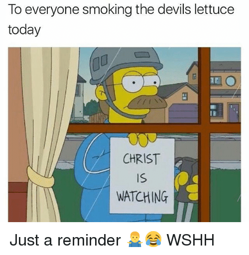 Memes, Smoking, and Wshh: To everyone smoking the devils lettuce  today  0  CHRIST  Is  WATCHING Just a reminder 🤷‍♂️😂 WSHH