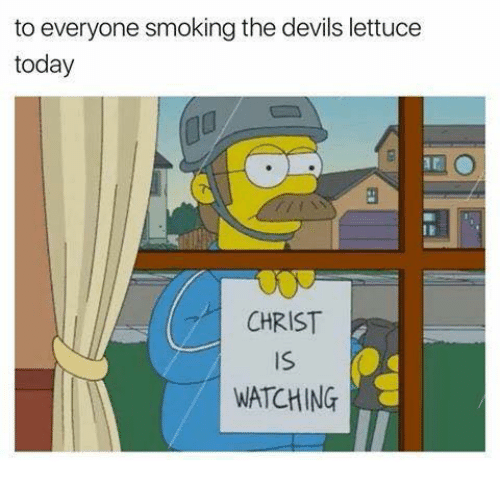 The Devils Lettuce: to everyone smoking the devils lettuce  today  CHRIST  IS  WATCHING