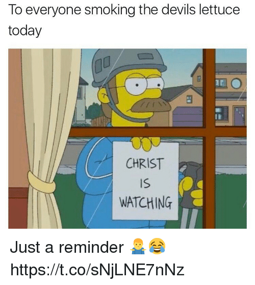 Memes, Smoking, and Today: To everyone smoking the devils lettuce  today  CHRIST  Is  WATCHING Just a reminder 🤷‍♂️😂 https://t.co/sNjLNE7nNz