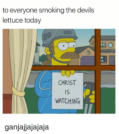 Smoking, Today, and Lettuce: to everyone smoking the devils  lettuce today  CHRIST  WATCHING ganjajjajajaja