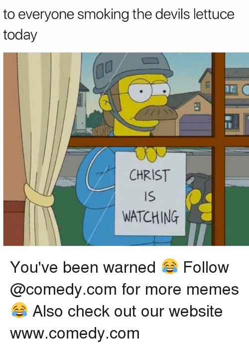 The Devils Lettuce: to everyone smoking the devils lettuce  today  CHRIST  WATCHING You've been warned 😂 Follow @comedy.com for more memes 😂 Also check out our website www.comedy.com