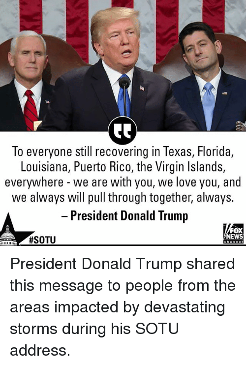 Donald Trump, Love, and Memes: To everyone still recovering in Texas, Florida,  Louisiana, Puerto Rico, the Virgin Islands,  everywhere - we are with you, we love you, and  we always will pull through together, always.  - President Donald Trump  FOX  EWS  President Donald Trump shared this message to people from the areas impacted by devastating storms during his SOTU address.