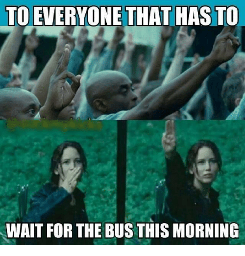 memes: TO EVERYONE THAT HAS TO  WAIT FOR THE BUSTHIS MORNING