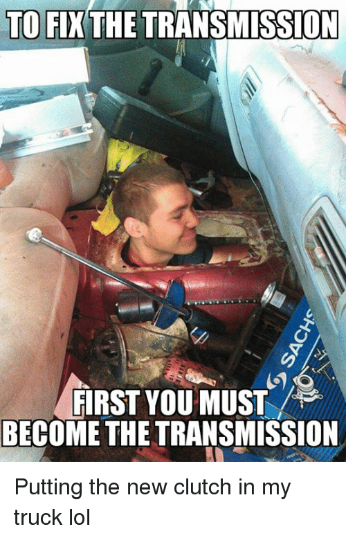 Lol, Mechanic, and Clutch: TO FI THE TRANSMISSION  FIRST YOU MUST  BECOME THE TRANSMISSION Putting the new clutch in my truck lol