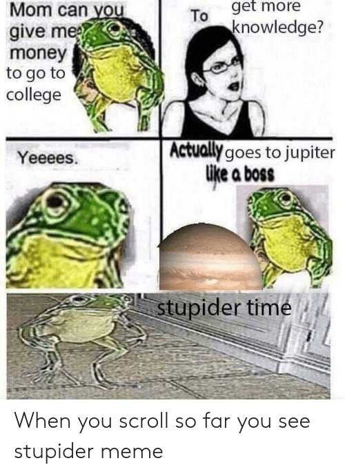 stupider: To get more  knowledge?  Mom can you  give me  money  to go to  college  Actually goes to jupiter  Like a boss  Yeeees.  stupider time When you scroll so far you see stupider meme