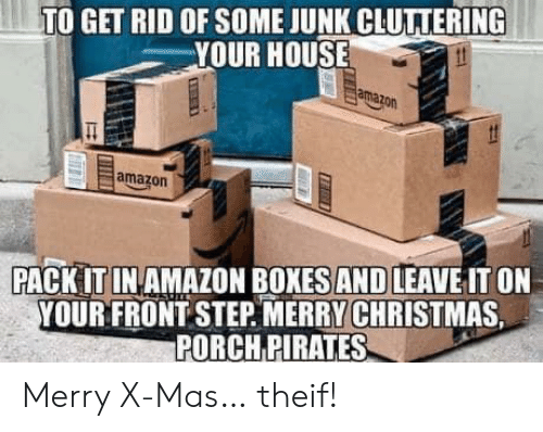 Theif: TO GET RID OF SOME JUNK CLUTTERING  YOUR HOUSE  amazon  amazon  PACK IT IN AMAZON BOXES AND LEAVE IT ON  YOUR FRONT STEP MERRY CHRISTMAS  PORCH PIRATES Merry X-Mas… theif!
