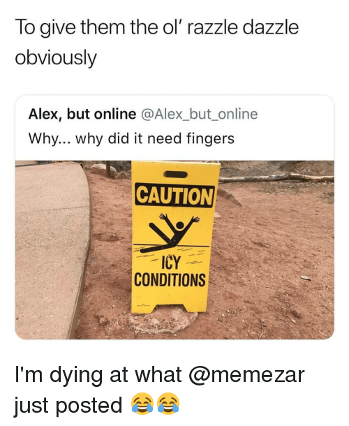 Memes, 🤖, and Online: To give them the ol' razzle dazzle  obviously  Alex, but online @Alex_but_online  Why... why did it need fingers  CAUTION  ICY  CONDITIONS I'm dying at what @memezar just posted 😂😂