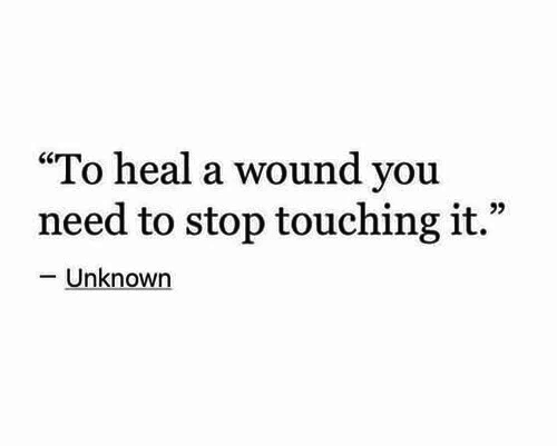 "touching: ""To heal a wound you  need to stop touching it.""  -Unknown"