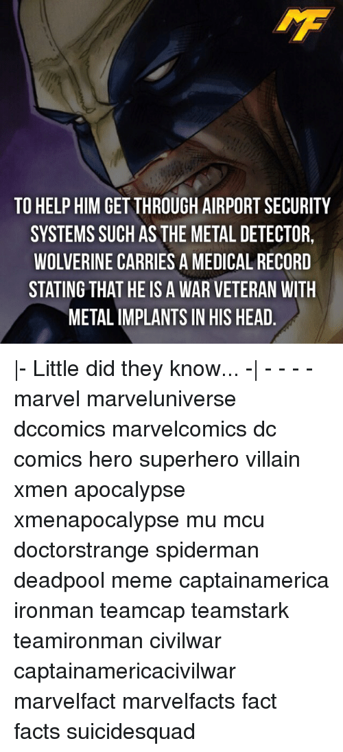 metal detector: TO HELP HIM GETTHROUGH AIRPORT SECURITY  SYSTEMS SUCH AS THE METAL DETECTOR,  WOLVERINE CARRIES A MEDICAL RECORD  STATING THAT HE ISA WAR VETERAN WITH  METAL IMPLANTS IN HIS HEAD |- Little did they know... -| - - - - marvel marveluniverse dccomics marvelcomics dc comics hero superhero villain xmen apocalypse xmenapocalypse mu mcu doctorstrange spiderman deadpool meme captainamerica ironman teamcap teamstark teamironman civilwar captainamericacivilwar marvelfact marvelfacts fact facts suicidesquad