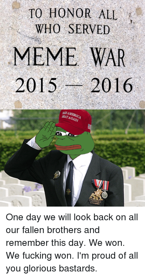 Dank, Fucking, and Meme: TO HONOR ALL  WHO SERVED  MEME WAR  2015  2016 One day we will look back on all our fallen brothers and remember this day.  We won. We fucking won. I'm proud of all you glorious bastards.