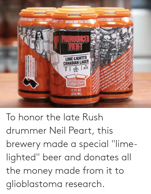 """Neil: To honor the late Rush drummer Neil Peart, this brewery made a special """"lime-lighted"""" beer and donates all the money made from it to glioblastoma research."""