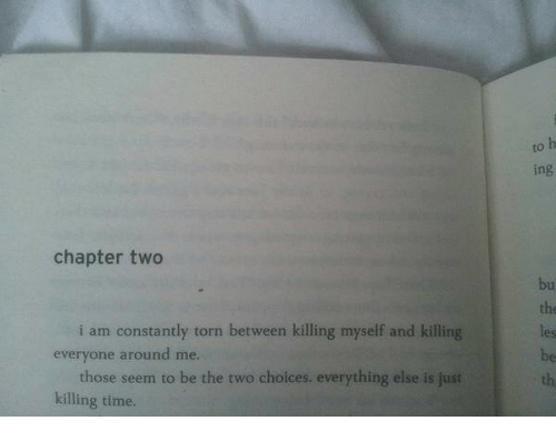 Killing Myself: to  ing  chapter two  bu  the  les  be  th  i am constantly torn between killing myself and killing  everyone around me.  those seem to be the two choices. everything else is just  killing time.