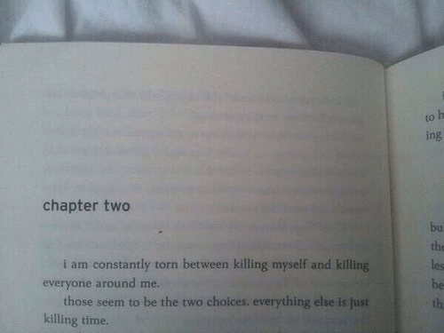 Killing Myself: to  ing  chapter two  bu  the  les  be  th  i am constantly torn between killing myself and killing  everyone around me.  those seem to be the two choices. everything else is  killing time.