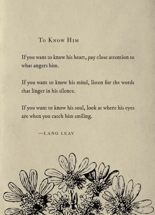 the words: To KNOW HIM  If you want to know his heart, pay close attention to  what angers him.  If you want to know his mind, listen for the words  that linger in his silence.  If you want to know his soul, look at where his eyes  are when you catch him smiling.  LANG LEAV
