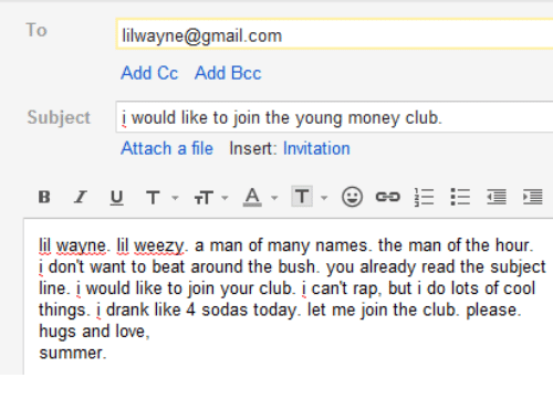 Weezy: To  lilwayne@gmail.com  Add Cc  would like to join the young money club.  Add Bcc  Subject  Attach a file Insert: Invitation  lil wayne. lil weezy. a man of many names. the man of the hour  i don't want to beat around the bush. you already read the subject  line. į would like to join your club. can't rap, but i do lots of cool  things. į drank like 4 sodas today. let me join the club. please.  hugs and love,  ui