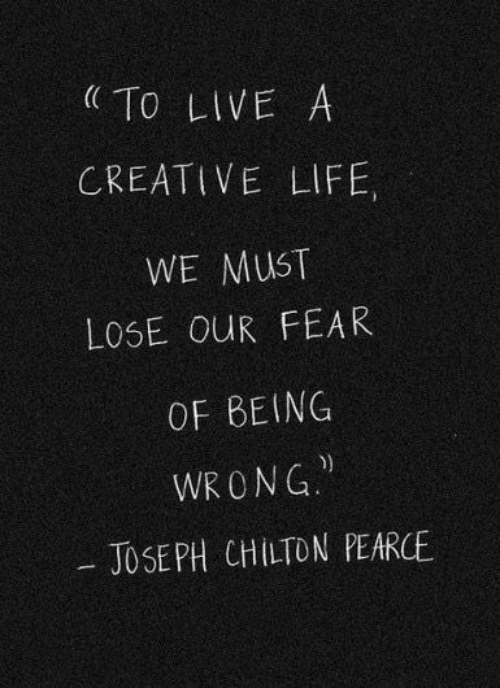 Fearing: To LIVE A  CREATIVE LIFE,  WE MUST  LOSE OUR FEAR  OF BEING  WRONG  JOSEPH CHILTON PEARCE