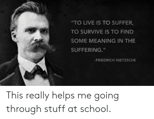 """Friedrich Nietzsche: """"TO LIVE IS TO SUFFER  TO SURVIVE IS TO FIND  SOME MEANING IN THE  SUFFERING.""""  FRIEDRICH NIETZSCHE This really helps me going through stuff at school."""