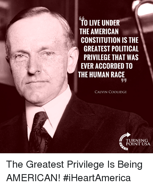 Memes, American, and Constitution: TO LIVE UNDER  THE AMERICAN  CONSTITUTION IS THE  GREATEST POLITICAL  PRIVILEGE THAT WAS  EVER ACCORDED TO  THE HUMAN RACE  リリ  CALVIN COOLIDGE  TURNING  POINT USA The Greatest Privilege Is Being AMERICAN! #iHeartAmerica