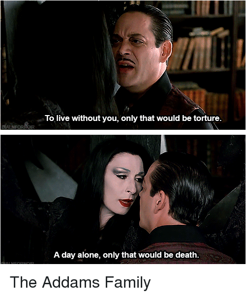 addams family: To live without you, only that would be torture.  A day alone, only that would be death. The Addams Family