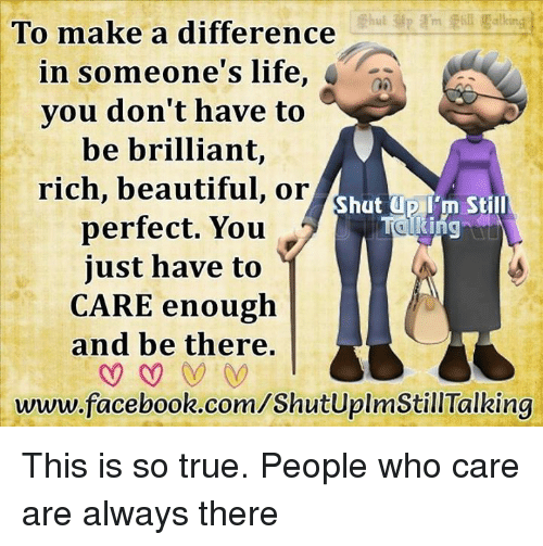 Memes, 🤖, and Dip: To make a difference  in someone's life  you don't have to  be brilliant,  rich, beautiful, or  hut dip I'm Still  perfect. You  just have to  CARE enough  and be there.  www.facebook.com/ShutUplmStillTalking This is so true. People who care are always there